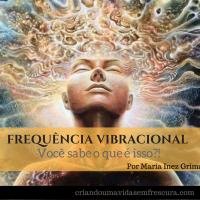 Você sabe o que são Frequências Vibracionais? Por Maria Inez Grimaldi / Terapeuta